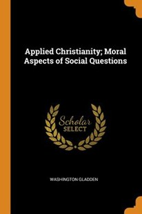Applied Christianity; Moral Aspects of Social Questions by Washington Gladden (9780353074699) - PaperBack - History