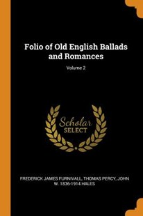 Folio of Old English Ballads and Romances; Volume 2 by Frederick James Furnivall, Thomas Percy, John W 1836-1914 Hales (9780353075498) - PaperBack - History
