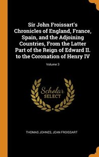 Sir John Froissart's Chronicles of England, France, Spain, and the Adjoining Countries, from the Latter Part of the Reign of Edward II. to the Coronation of Henry IV; Volume 3 by Thomas Johnes, Jean Froissart (9780353076105) - HardCover - History European