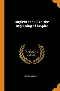 Dupleix and Clive; The Beginning of Empire by Henry Dodwell (9780353078277) - PaperBack - History