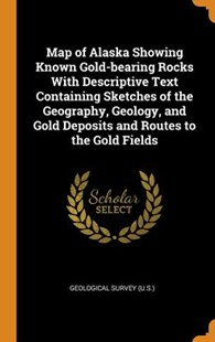 Map of Alaska Showing Known Gold-Bearing Rocks with Descriptive Text Containing Sketches of the Geography, Geology, and Gold Deposits and Routes to the Gold Fields by US Geological Survey Library (9780353100282) - HardCover - History