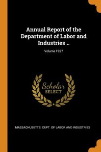 Annual Report of the Department of Labor and Industries ..; Volume 1927 by Massachusetts Dept of Labor and Indust (9780353107298) - PaperBack - History
