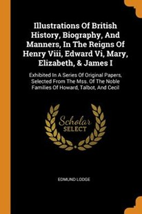 Illustrations of British History, Biography, and Manners, in the Reigns of Henry VIII, Edward VI, Mary, Elizabeth, & James I by Edmund Lodge (9780353446373) - PaperBack - History European