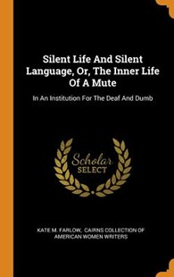 Silent Life and Silent Language, Or, the Inner Life of a Mute by Kate M Farlow, Cairns Collection of American Women Wri (9780353512658) - HardCover - History