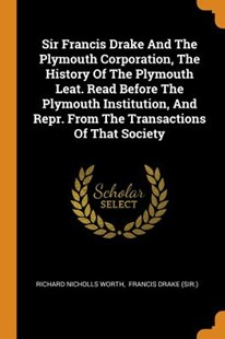 Sir Francis Drake and the Plymouth Corporation, the History of the Plymouth Leat. Read Before the Plymouth Institution, and Repr. from the Transactions of That Society by Richard Nicholls Worth, Francis Drake (Sir ) (9780353512764) - PaperBack - History