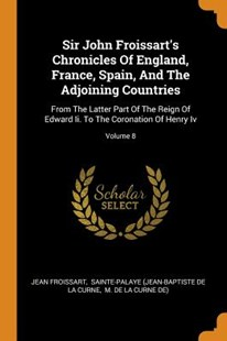 Sir John Froissart's Chronicles of England, France, Spain, and the Adjoining Countries by Jean Froissart, Sainte-Palaye (Jean-Baptiste De La Curn, M De La Curne De) (9780353525986) - PaperBack - History European