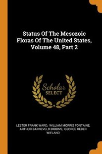 Status of the Mesozoic Floras of the United States, Volume 48, Part 2 by Lester Frank Ward, William Morris Fontaine, Arthur Barneveld Bibbins (9780353549302) - PaperBack - History