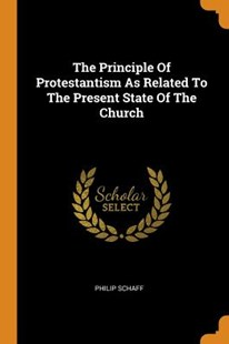 The Principle of Protestantism as Related to the Present State of the Church by Philip Schaff (9780353552944) - PaperBack - Religion & Spirituality Christianity