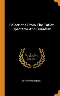 Selections from the Tatler, Spectator and Guardian by Sir Richard Steele (9780353641396) - HardCover - History