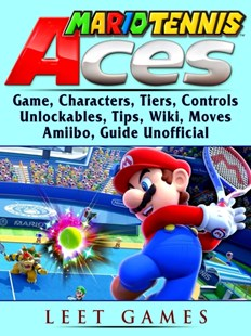 (ebook) Mario Tennis Aces Game, Characters, Tiers, Controls, Unlockables, Tips, Wiki, Moves, Amiibo, Guide Unofficial - Entertainment Game Guides