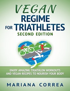 (ebook) Vegan Regime for Triathletes Second Edition - Enjoy Amazing Triathlon Workouts and Vegan Recipes to Nourish Your Body - Health & Wellbeing General Health