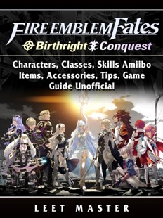 (ebook) Fire Emblem Fates, Conquest, Birthright, Characters, Classes, Skills Amiibo, Items, Accessories, Tips, Game Guide Unofficial - Entertainment Game Guides