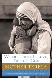 Where There Is Love, There Is God by Mother Teresa of Calcutta, Brian Kolodiejchuk (9780385531788) - HardCover - Family & Relationships Relationships