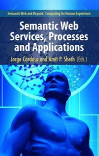 Semantic Web Services, Processes and Applications by Jorge Cardoso, Amit P. Sheth (9780387302393) - HardCover - Computing Database Management