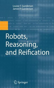 Robots, Reasoning, and Reification by James  P. Gunderson, Louise F. Gunderson (9780387874876) - HardCover - Computing Programming