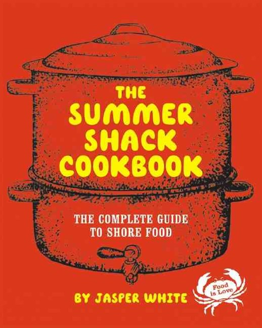 The Summer Shack Cookbook the Complete Guide to Shore Food