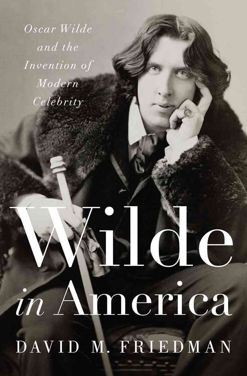 Wilde in America Oscar Wilde and the Invention of Modern Celebrity