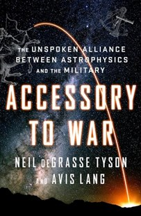 Accessory to War - the Unspoken Alliance Between  Astrophysics and the Military by Neil deGrasse Tyson, Avis Lang (9780393064445) - HardCover - Military