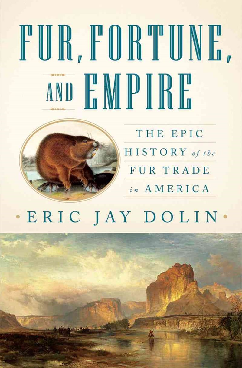 Fur, Fortune, and Empire the Epic History of the Fur Trade in America