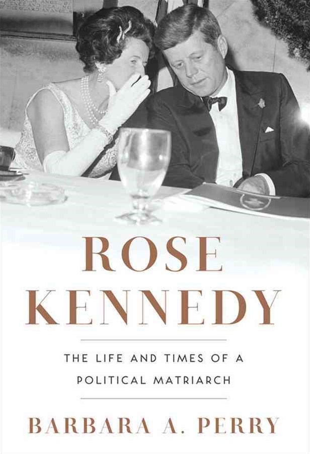 Rose Kennedy the Life and Times of a Political Matriarch
