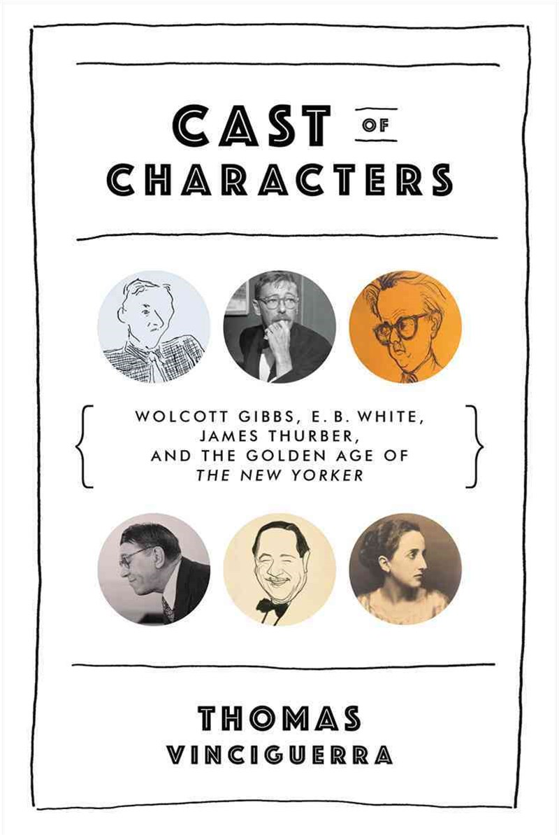 Cast of Characters Wolcott Gibbs, E. B. White, James Thurber, and the Golden Age of the New Yorker