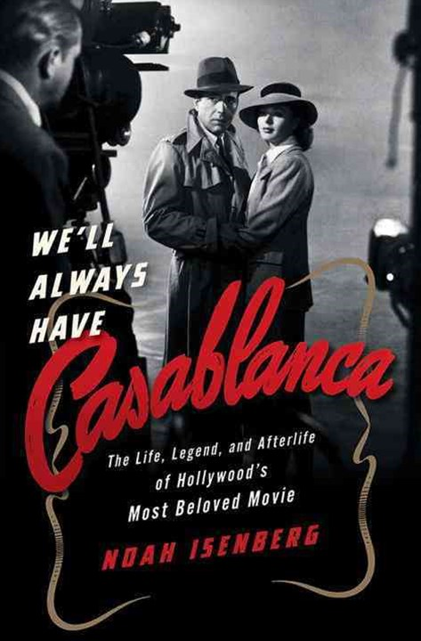 We`ll Always Have Casablanca - The Life, Legend, and Afterlife of Hollywood`s Most Beloved Movie