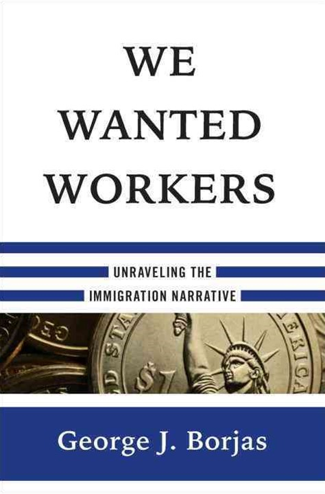 We Wanted Workers Unraveling the Immigration Narrative