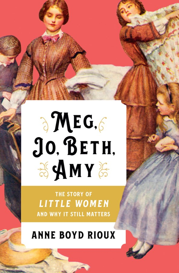 Meg, Jo, Beth, Amy the Story of Little Women and Why It Still Matters