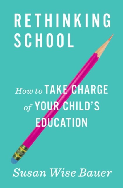 Rethinking School How to Take Charge of Your Child's Education
