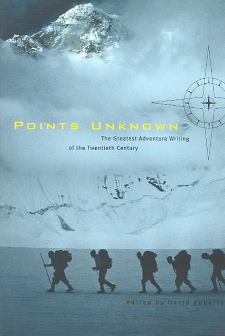 Points Unknown the Greatest Adventure Writing of the Twentieth Century