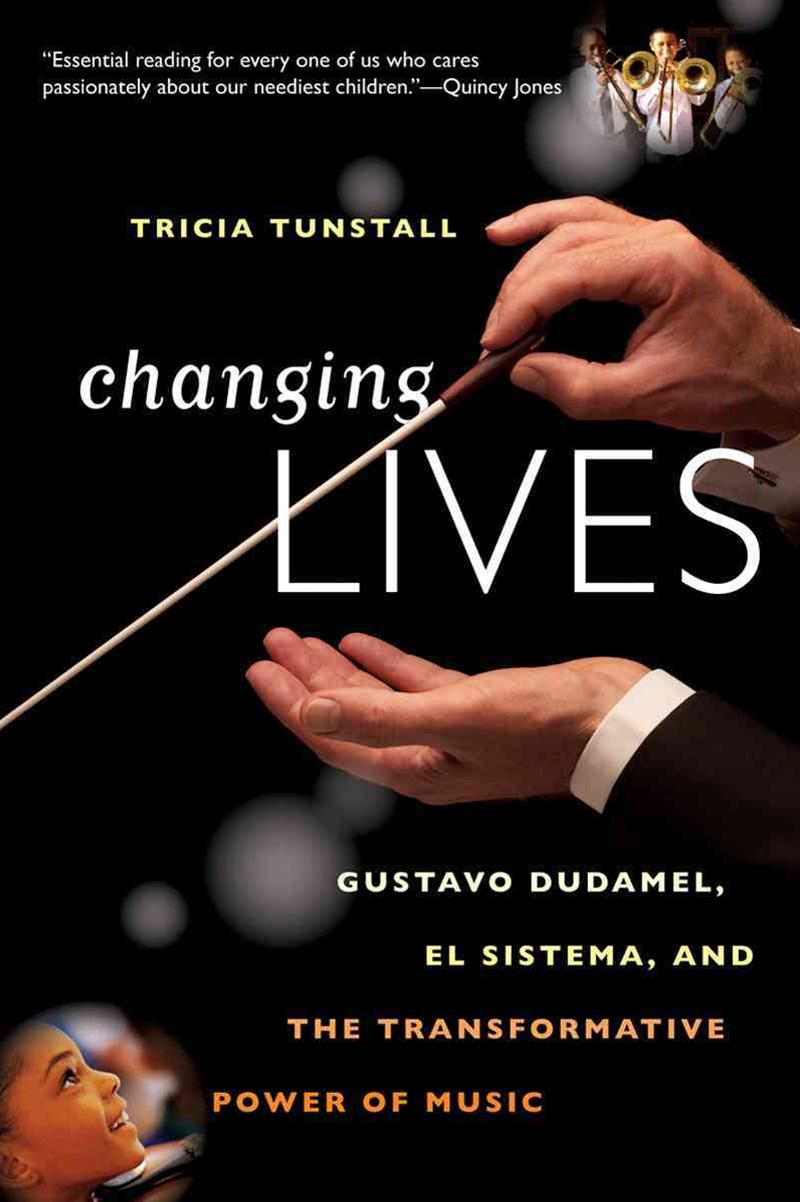 Changing Lives Gustavo Dudamel, El Sistema, and the Transformative Power of Music