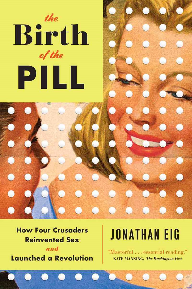 Birth of the Pill - How Four Crusaders Reinvented Sex and Launched a Revolution