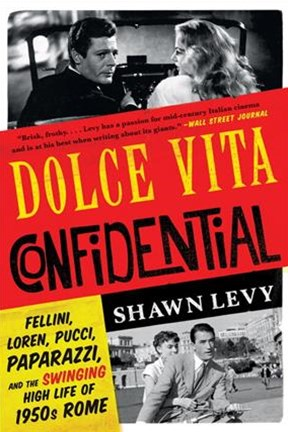 Dolce Vita Confidential - Fellini, Loren, Pucci, Paparazzi, and the Swinging High Life of 1950s Rome