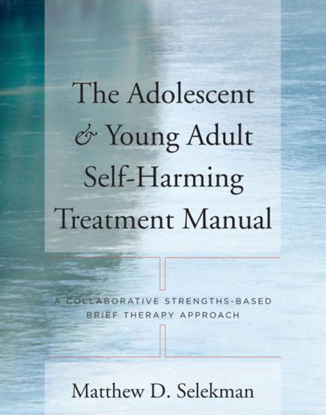 The Adolescent & Young Adult Self-harming Treatment Manual a Collaborative Strengths-based Brief Therapy Approach
