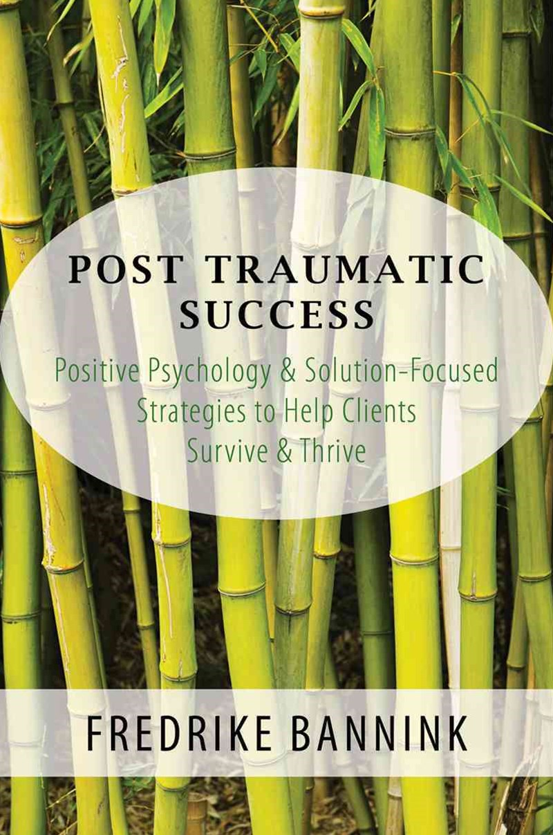 Post-traumatic Success Positive Psychology & Solution-focused Strategies to Help Clients Survive & Thrive
