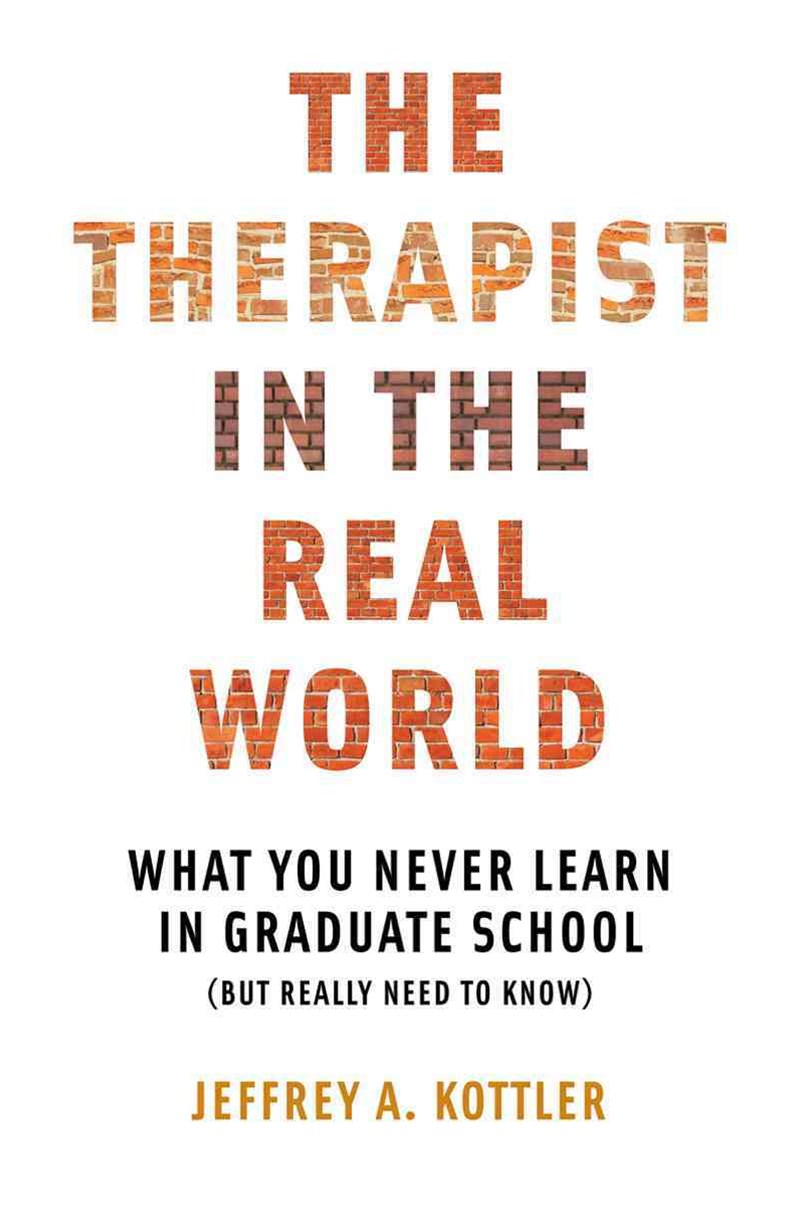 The Therapist in the Real World What You Never Learn in Graduate School (But Really Need to Know)