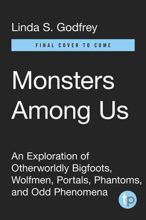 Monsters Among Us: An Exploration of Otherworldly Bigfoots, Wolfmen, Portals, Phantoms, and Odd Phe