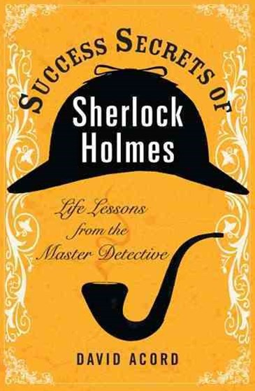 Success Secrets of Sherlock Holmes: Life Lessons from the Master Det    ective