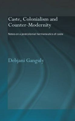Caste, Colonialism and Counter-Modernity