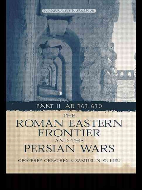 Roman Eastern Frontier and the Persian Wars AD 363-628