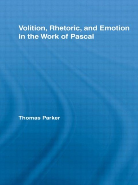 Volition, Rhetoric, and Emotion in the Work of Pascal