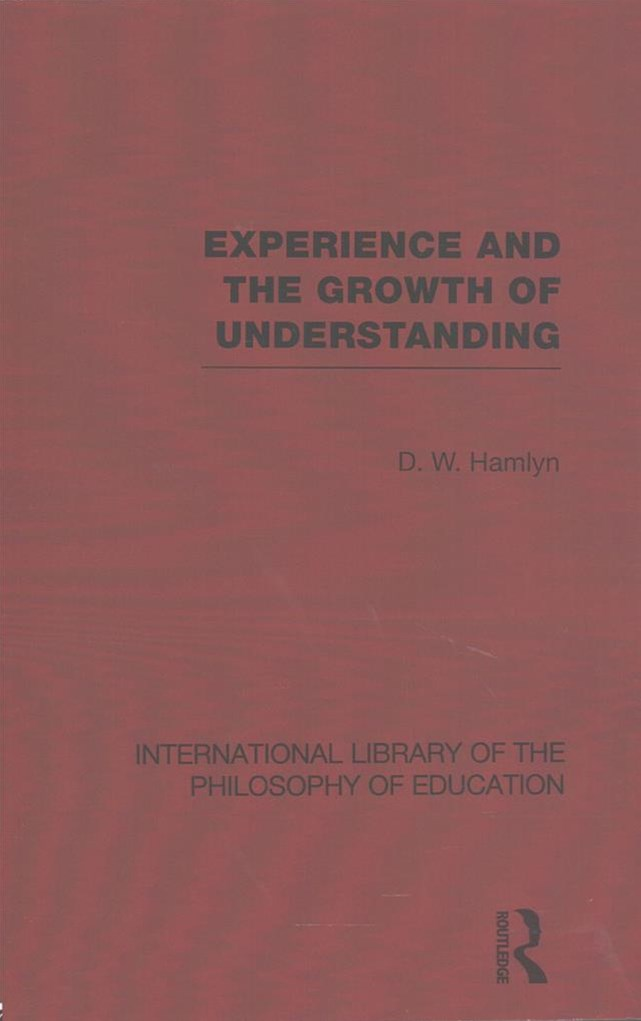 Experience and the Growth of Understanding: International Library of the Philosophy of Education