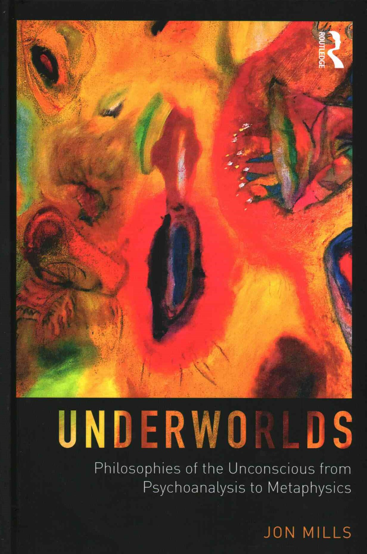 Underworlds: Philosophies of the Unconscious from Psychoanalysis to Metaphysics
