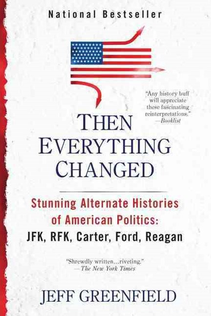 Then Everything Changed: Stunning Alternate Histories Of American Politiics: Jfk, Rfk, Carter, Ford, Reagan