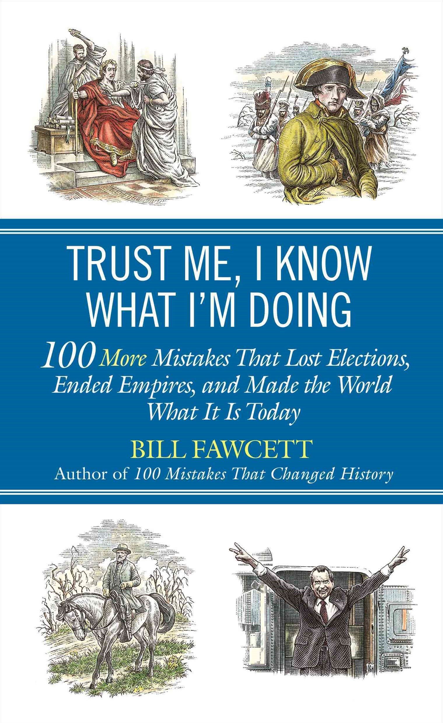 Trust Me, I Know What I'm Doing: 100 More Mistakes That LostElections, Ended Empires, And Made The World What It Is Toda