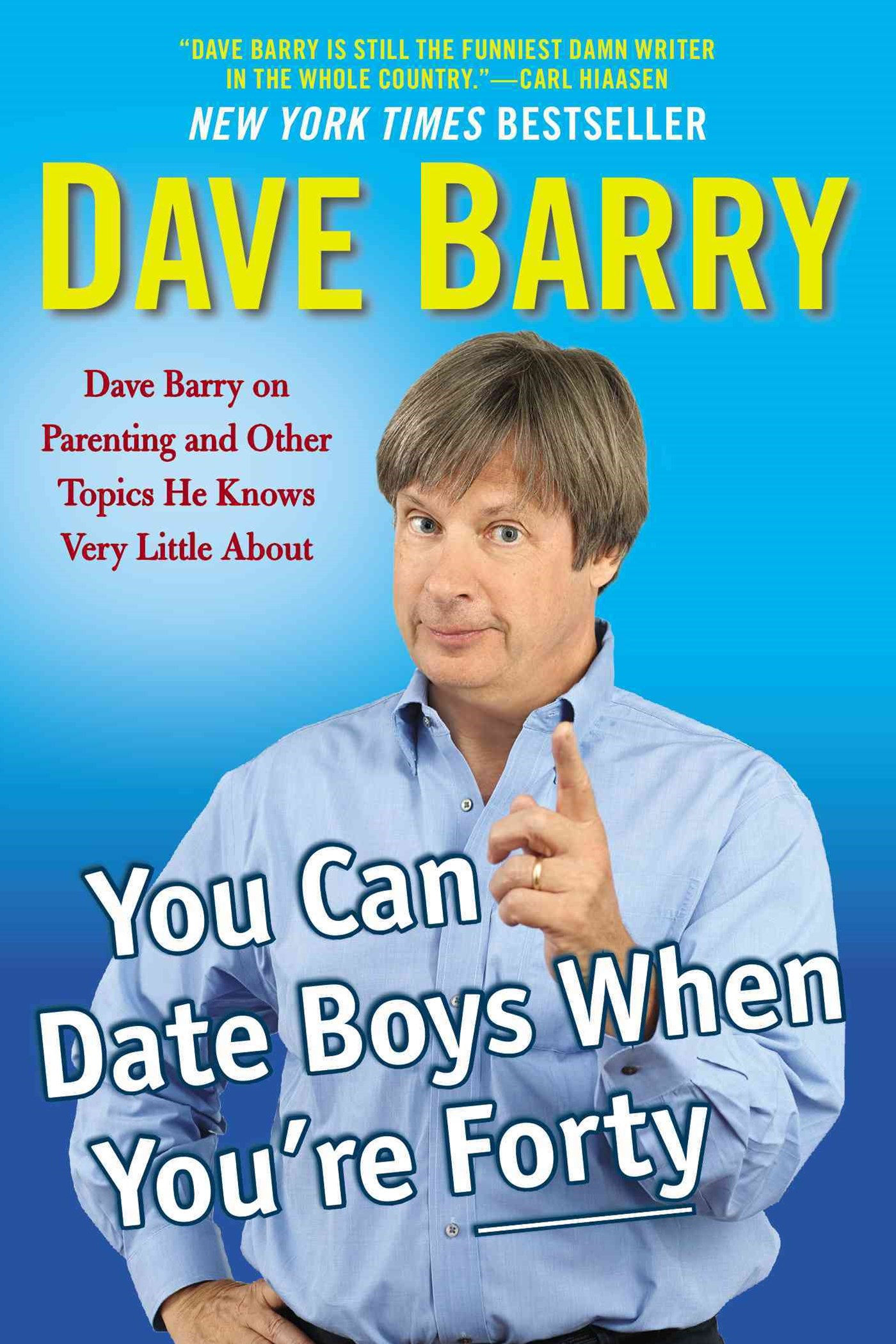 You Can Date Boys When You're Forty: Dave Barry on Parenting and Other Topics He Knows Very Little