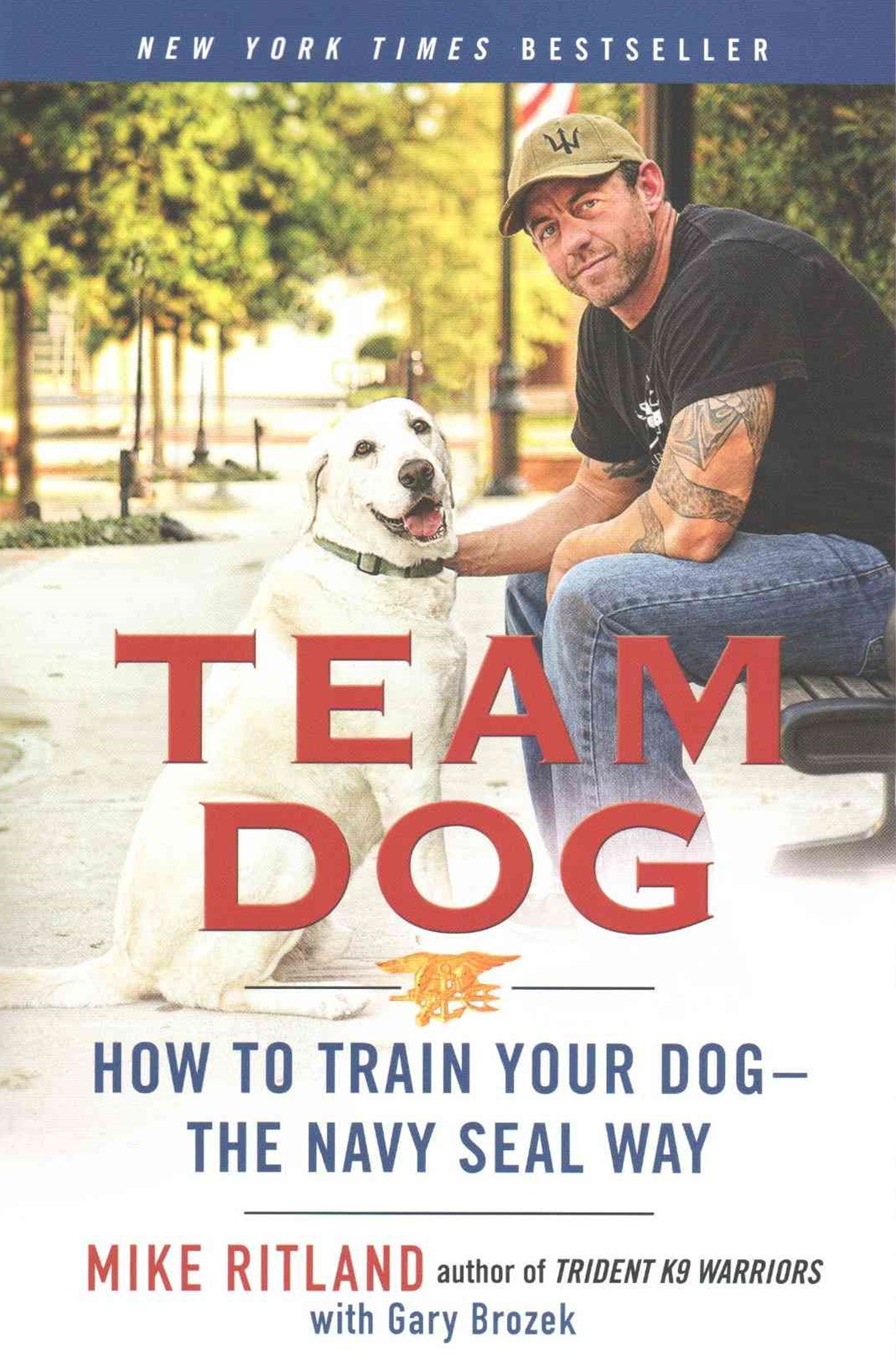 Team Dog: How To Establish Trust And Authority And Get YourDog Perfectly Trained The Navy Seal Way