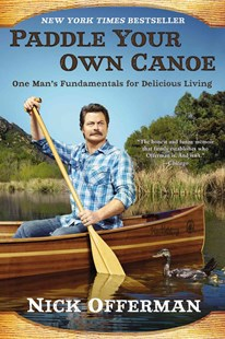 Paddle Your Own Canoe: One Man's Fundamentals for DeliciousLiving by Nick Offerman (9780451467096) - PaperBack - Biographies Entertainment