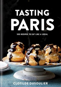 Tasting Paris: 100 Recipes to Eat Like a Local