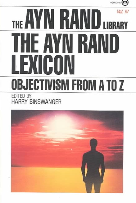 The Ayn Rand Lexicon: Objectivisim from A - Z